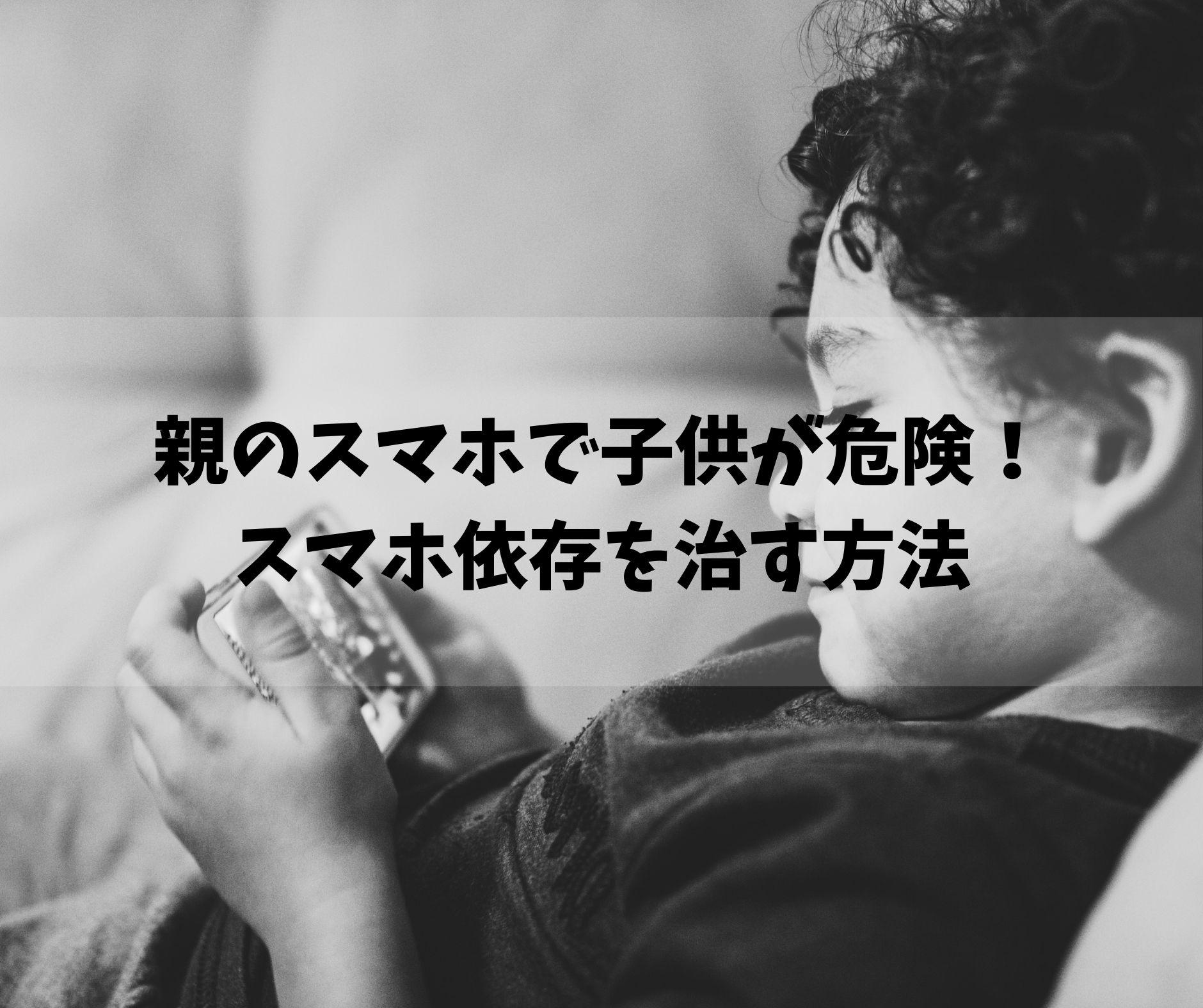 子育て中の親のスマホで子供が危険!スマホ依存を治す方法