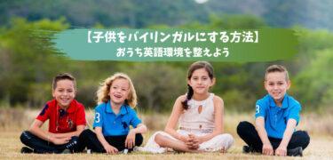 【子供をバイリンガルにする方法】実は危険?考え方を変えておうち英語環境を整えよう!